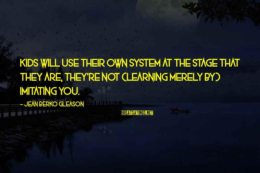 Gleason Sayings By Jean Berko Gleason: Kids will use their own system at the stage that they are, they're not (learning