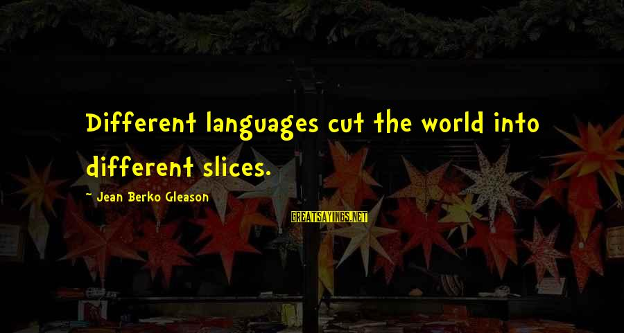 Gleason Sayings By Jean Berko Gleason: Different languages cut the world into different slices.