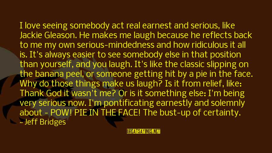Gleason Sayings By Jeff Bridges: I love seeing somebody act real earnest and serious, like Jackie Gleason. He makes me