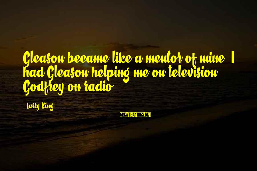 Gleason Sayings By Larry King: Gleason became like a mentor of mine. I had Gleason helping me on television, Godfrey