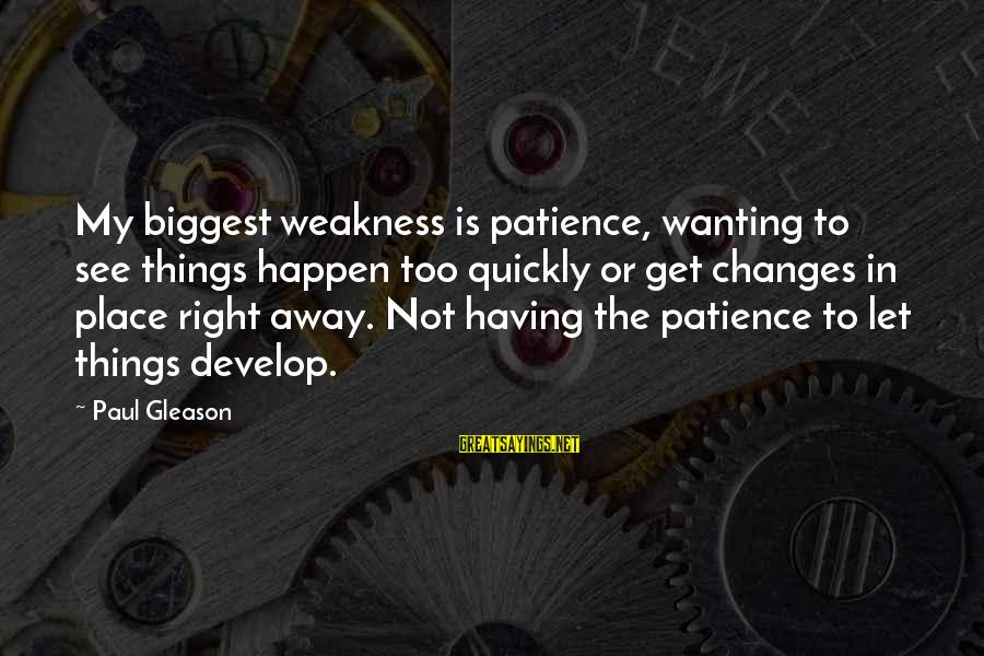 Gleason Sayings By Paul Gleason: My biggest weakness is patience, wanting to see things happen too quickly or get changes
