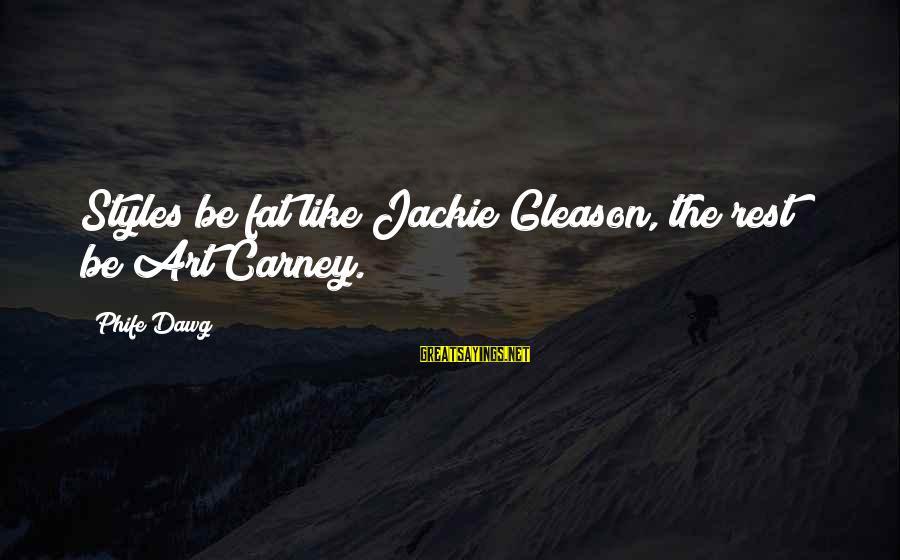 Gleason Sayings By Phife Dawg: Styles be fat like Jackie Gleason, the rest be Art Carney.