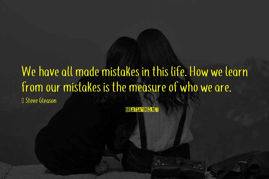 Gleason Sayings By Steve Gleason: We have all made mistakes in this life. How we learn from our mistakes is