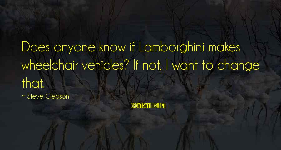 Gleason Sayings By Steve Gleason: Does anyone know if Lamborghini makes wheelchair vehicles? If not, I want to change that.