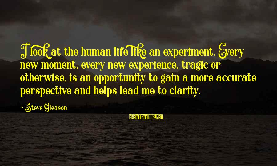Gleason Sayings By Steve Gleason: I look at the human life like an experiment. Every new moment, every new experience,