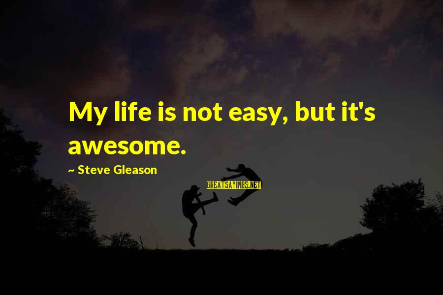 Gleason Sayings By Steve Gleason: My life is not easy, but it's awesome.