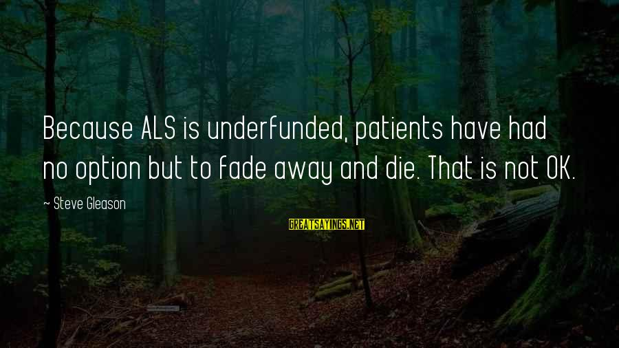 Gleason Sayings By Steve Gleason: Because ALS is underfunded, patients have had no option but to fade away and die.
