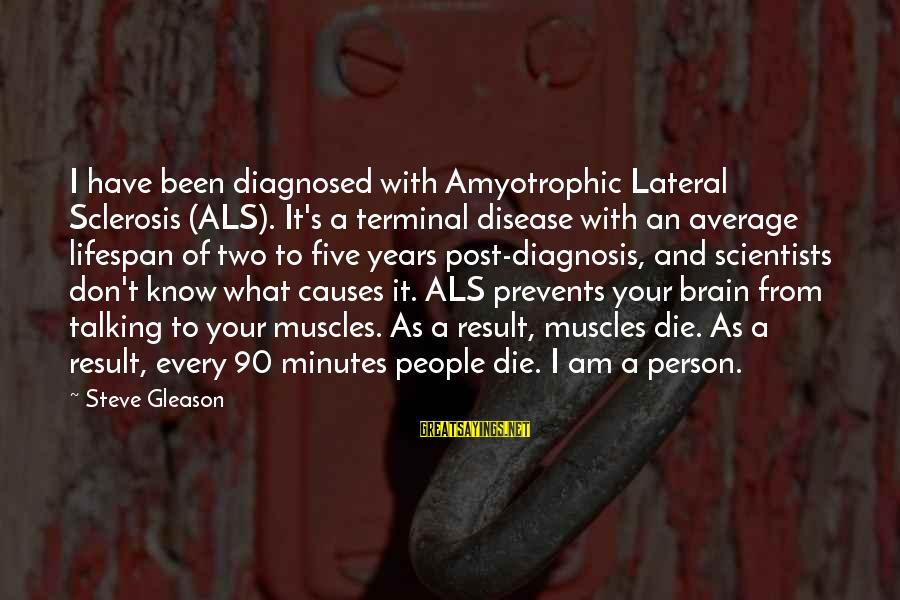 Gleason Sayings By Steve Gleason: I have been diagnosed with Amyotrophic Lateral Sclerosis (ALS). It's a terminal disease with an