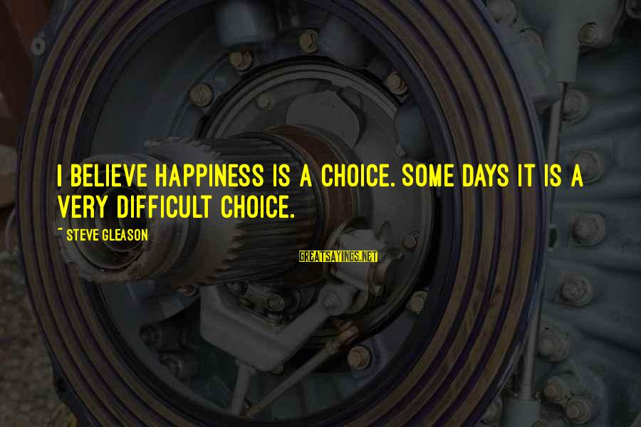 Gleason Sayings By Steve Gleason: I believe happiness is a choice. Some days it is a very difficult choice.