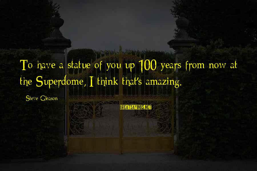 Gleason Sayings By Steve Gleason: To have a statue of you up 100 years from now at the Superdome, I