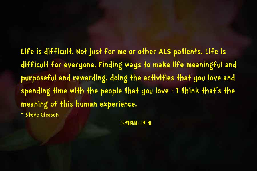 Gleason Sayings By Steve Gleason: Life is difficult. Not just for me or other ALS patients. Life is difficult for