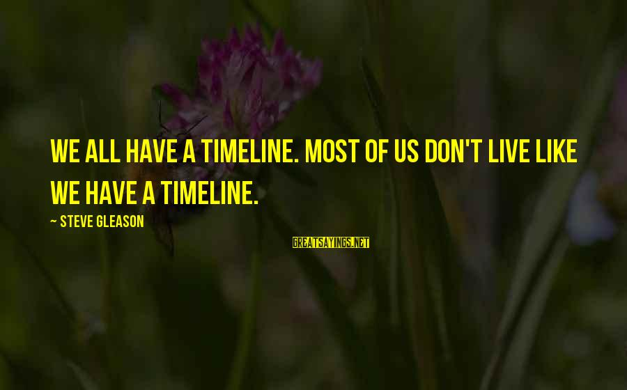 Gleason Sayings By Steve Gleason: We all have a timeline. Most of us don't live like we have a timeline.