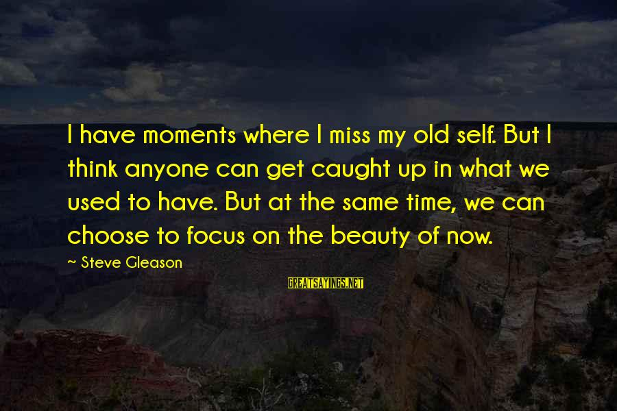 Gleason Sayings By Steve Gleason: I have moments where I miss my old self. But I think anyone can get