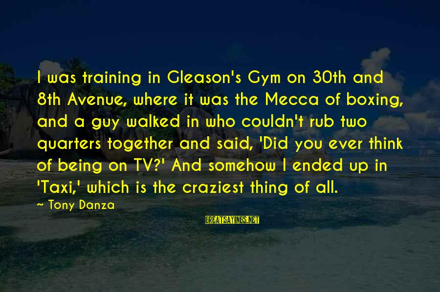 Gleason Sayings By Tony Danza: I was training in Gleason's Gym on 30th and 8th Avenue, where it was the