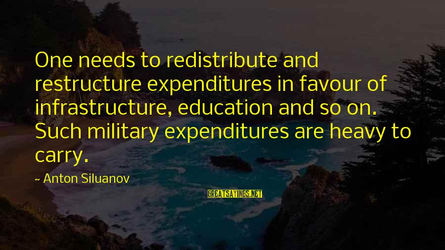 Glee Laryngitis Sayings By Anton Siluanov: One needs to redistribute and restructure expenditures in favour of infrastructure, education and so on.