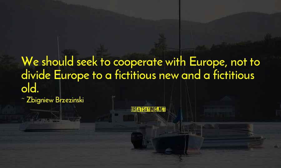 Glee Laryngitis Sayings By Zbigniew Brzezinski: We should seek to cooperate with Europe, not to divide Europe to a fictitious new