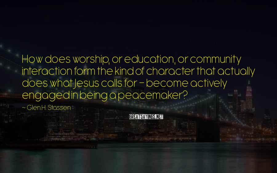 Glen H. Stassen Sayings: How does worship, or education, or community interaction form the kind of character that actually