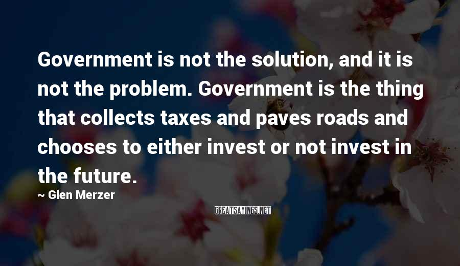 Glen Merzer Sayings: Government is not the solution, and it is not the problem. Government is the thing