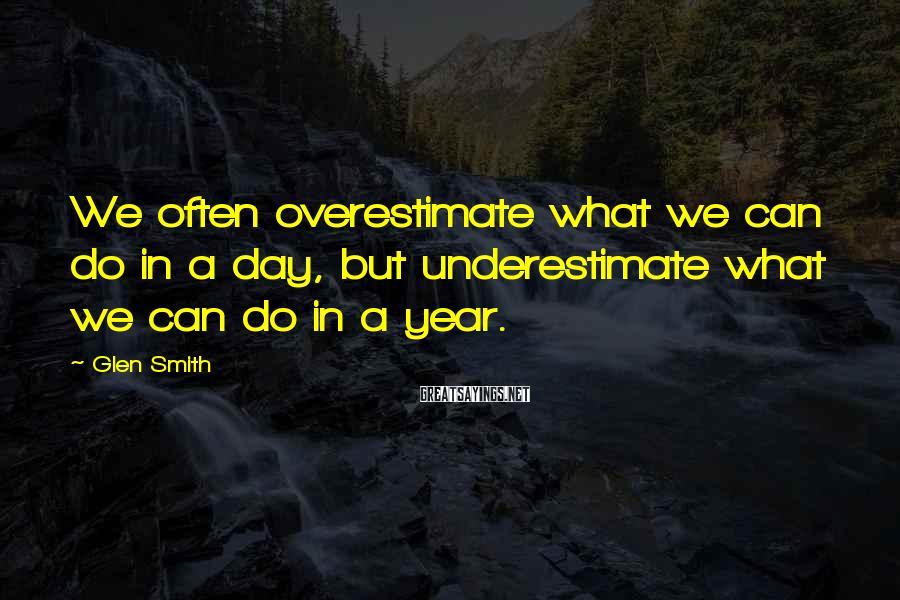Glen Smith Sayings: We often overestimate what we can do in a day, but underestimate what we can