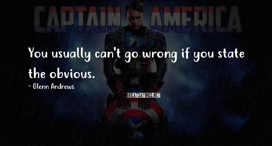 Glenn Andrews Sayings: You usually can't go wrong if you state the obvious.