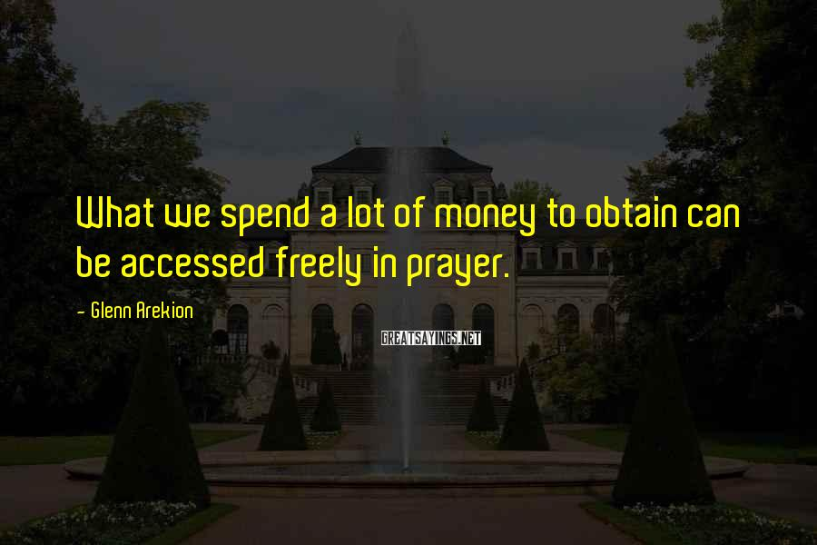 Glenn Arekion Sayings: What we spend a lot of money to obtain can be accessed freely in prayer.