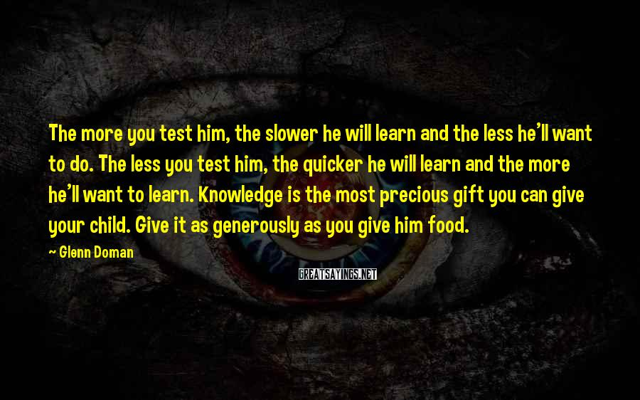 Glenn Doman Sayings: The more you test him, the slower he will learn and the less he'll want
