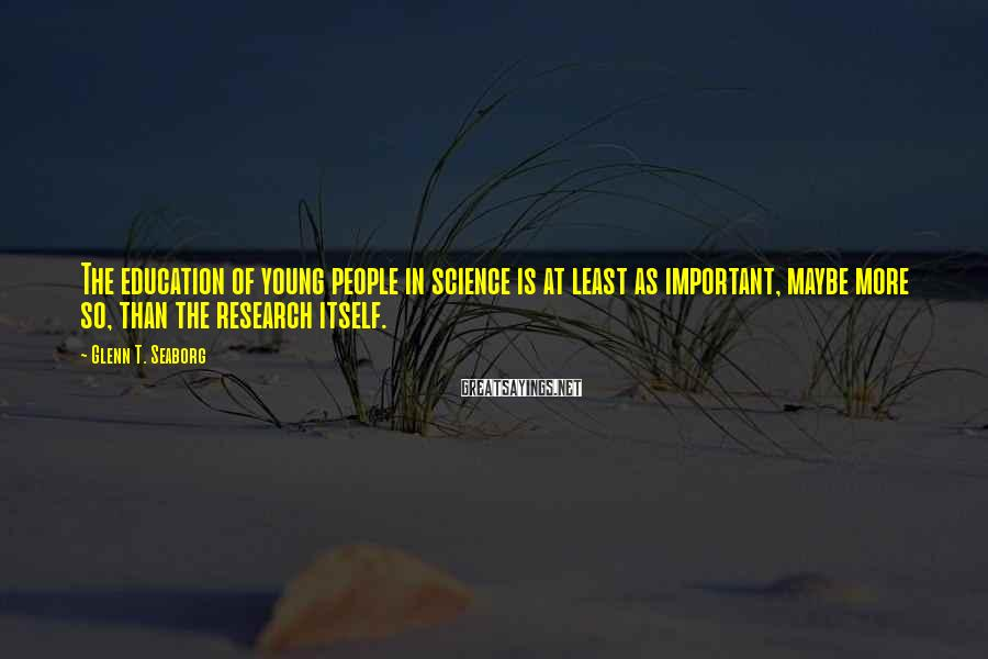 Glenn T. Seaborg Sayings: The education of young people in science is at least as important, maybe more so,