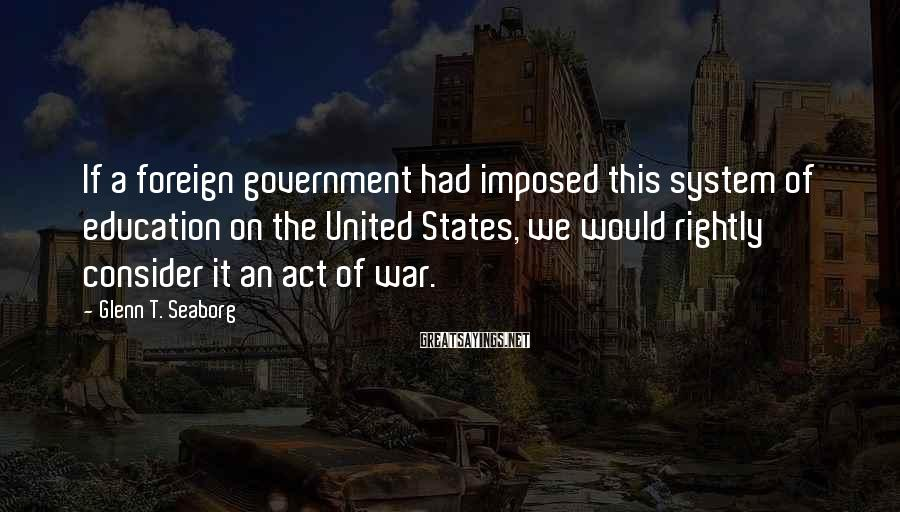 Glenn T. Seaborg Sayings: If a foreign government had imposed this system of education on the United States, we
