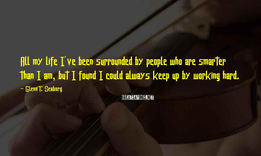 Glenn T. Seaborg Sayings: All my life I've been surrounded by people who are smarter than I am, but