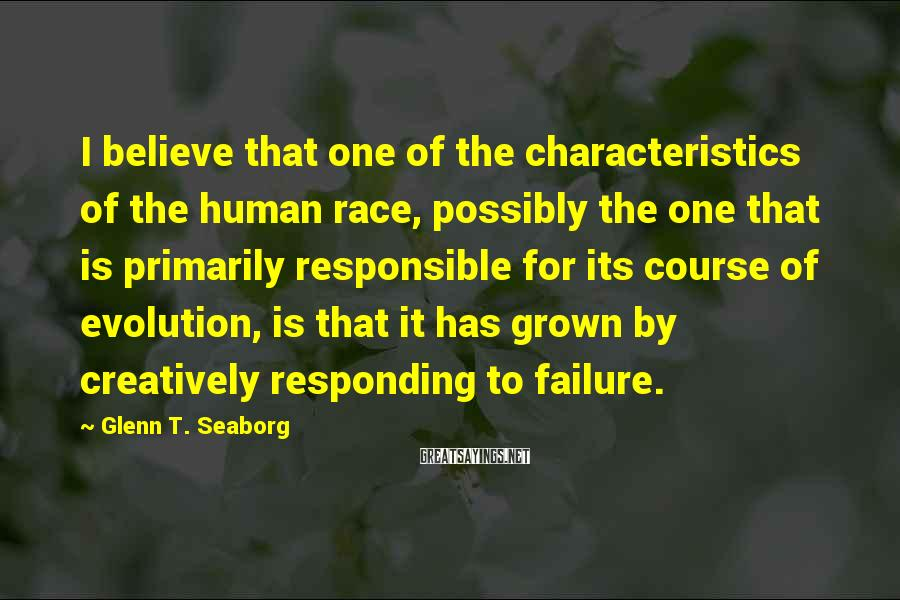 Glenn T. Seaborg Sayings: I believe that one of the characteristics of the human race, possibly the one that