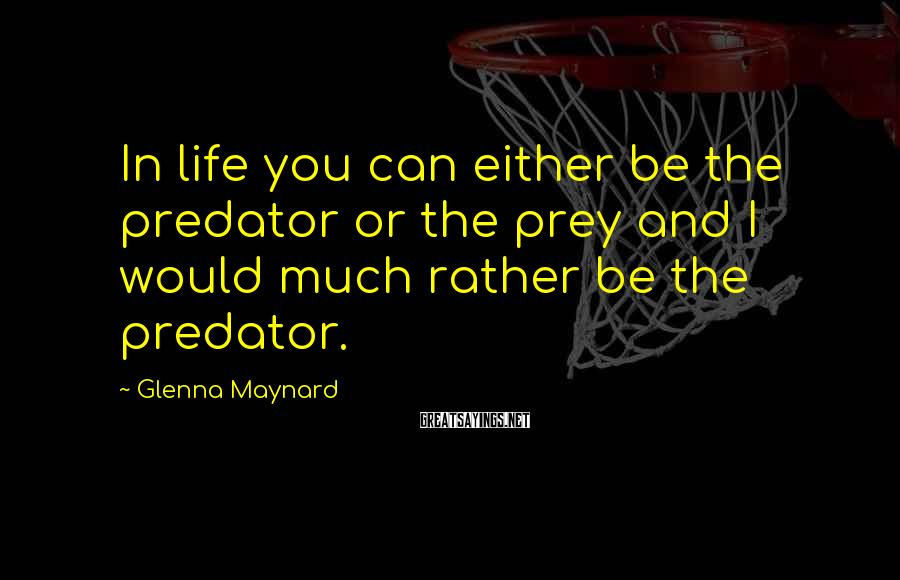 Glenna Maynard Sayings: In life you can either be the predator or the prey and I would much