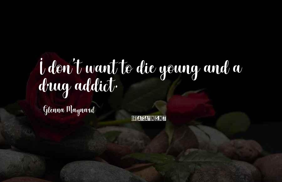Glenna Maynard Sayings: I don't want to die young and a drug addict.