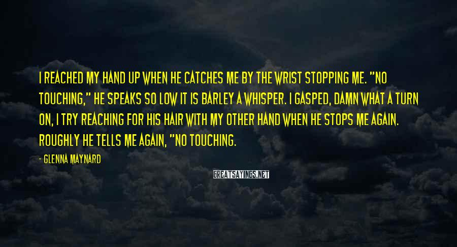 """Glenna Maynard Sayings: I reached my hand up when he catches me by the wrist stopping me. """"No"""