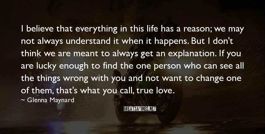 Glenna Maynard Sayings: I believe that everything in this life has a reason; we may not always understand