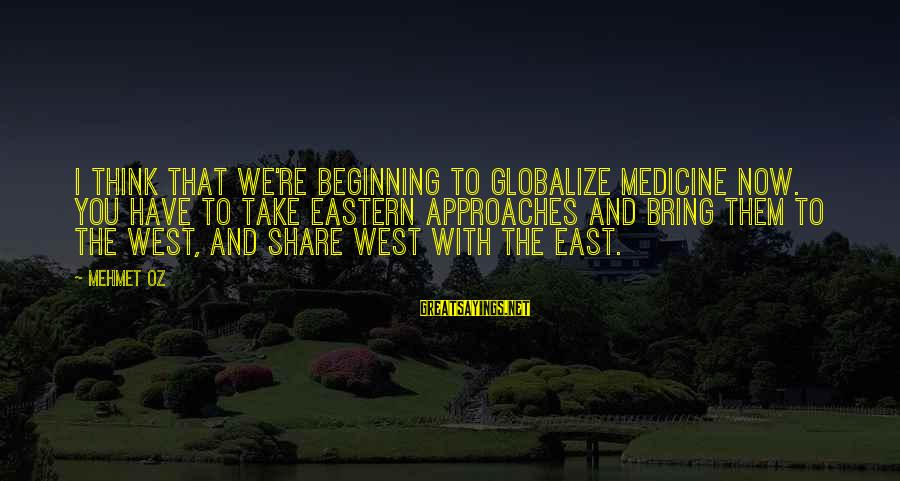 Globalize Sayings By Mehmet Oz: I think that we're beginning to globalize medicine now. You have to take Eastern approaches