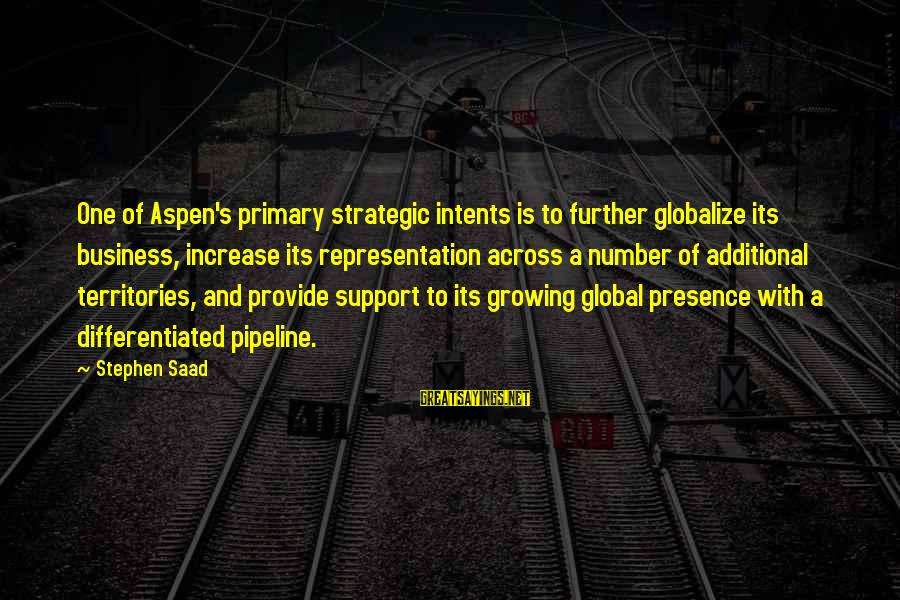 Globalize Sayings By Stephen Saad: One of Aspen's primary strategic intents is to further globalize its business, increase its representation