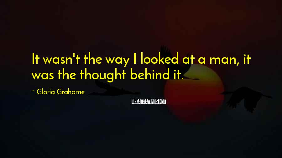 Gloria Grahame Sayings: It wasn't the way I looked at a man, it was the thought behind it.