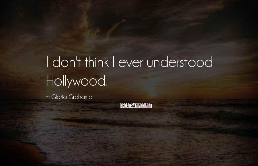 Gloria Grahame Sayings: I don't think I ever understood Hollywood.