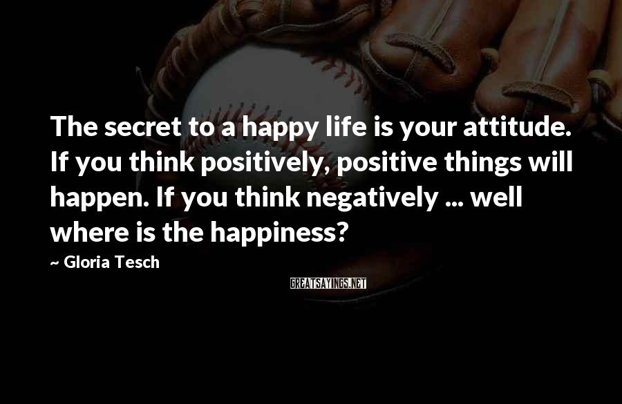 Gloria Tesch Sayings: The secret to a happy life is your attitude. If you think positively, positive things