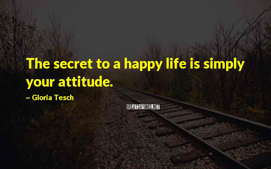 Gloria Tesch Sayings: The secret to a happy life is simply your attitude.