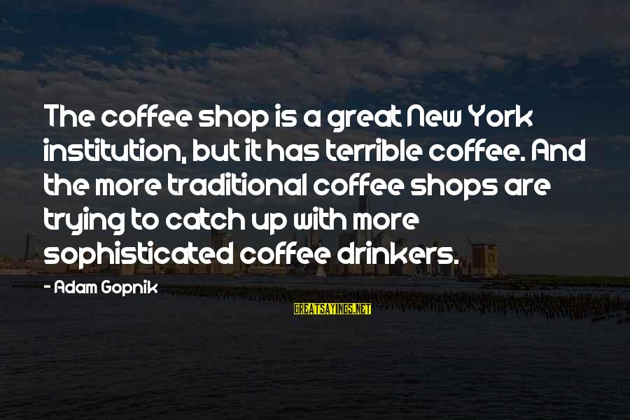 Glorious Sunset Sayings By Adam Gopnik: The coffee shop is a great New York institution, but it has terrible coffee. And