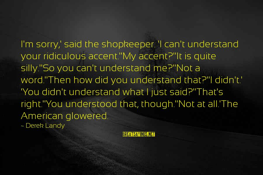 Glowered Sayings By Derek Landy: I'm sorry,' said the shopkeeper. 'I can't understand your ridiculous accent.''My accent?''It is quite silly.''So