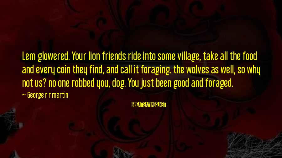Glowered Sayings By George R R Martin: Lem glowered. Your lion friends ride into some village, take all the food and every