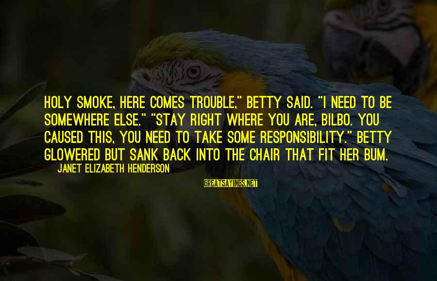 "Glowered Sayings By Janet Elizabeth Henderson: Holy smoke, here comes trouble,"" Betty said. ""I need to be somewhere else."" ""Stay right"