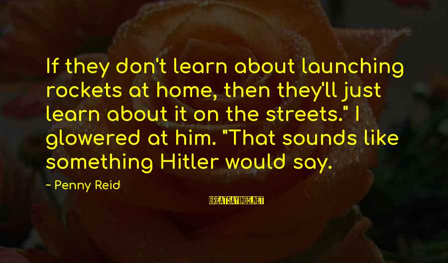 Glowered Sayings By Penny Reid: If they don't learn about launching rockets at home, then they'll just learn about it