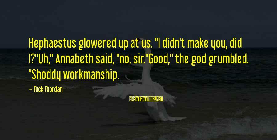 "Glowered Sayings By Rick Riordan: Hephaestus glowered up at us. ""I didn't make you, did I?""Uh,"" Annabeth said, ""no, sir.""Good,"""