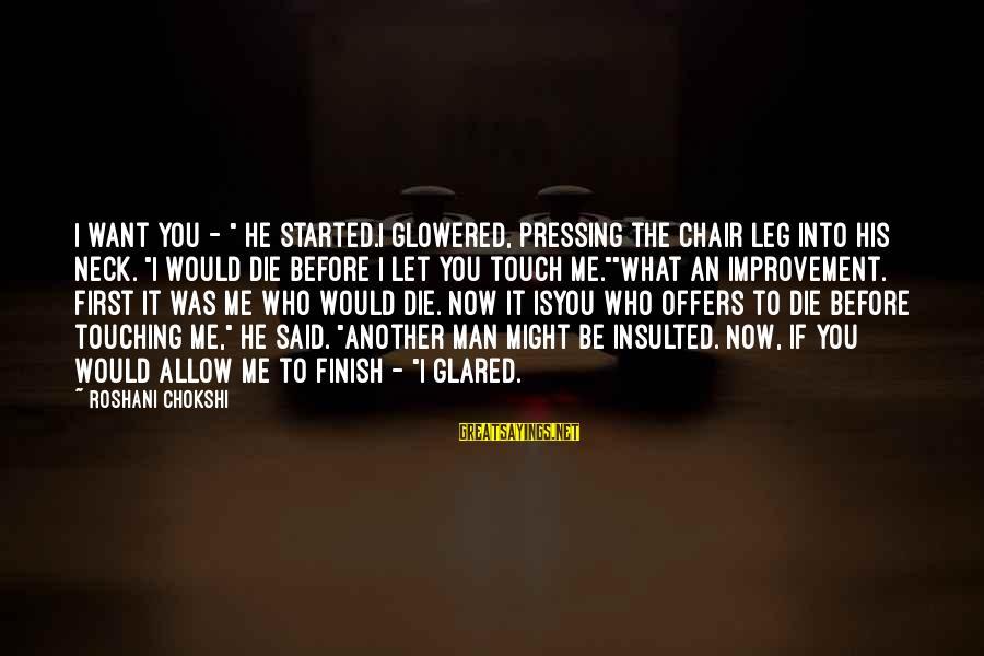 "Glowered Sayings By Roshani Chokshi: I want you - "" he started.I glowered, pressing the chair leg into his neck."