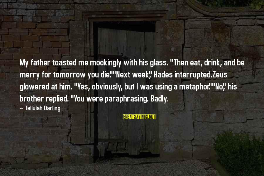"Glowered Sayings By Tellulah Darling: My father toasted me mockingly with his glass. ""Then eat, drink, and be merry for"