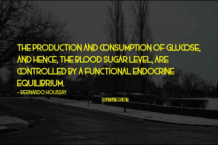 Glucose Sayings By Bernardo Houssay: The production and consumption of glucose, and hence, the blood sugar level, are controlled by