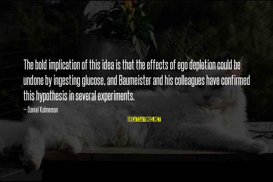 Glucose Sayings By Daniel Kahneman: The bold implication of this idea is that the effects of ego depletion could be
